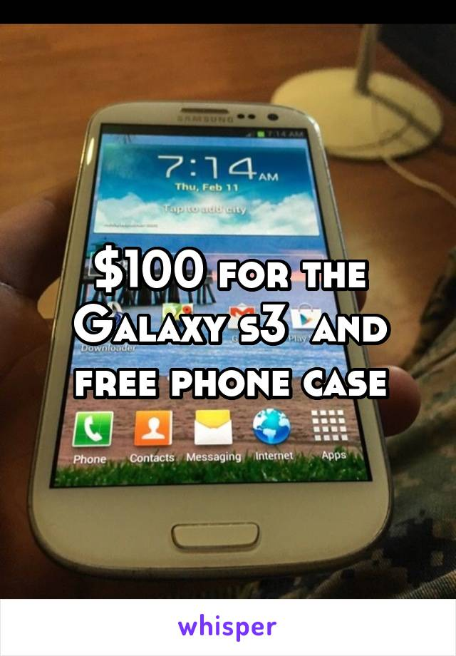 $100 for the Galaxy s3  and free phone case