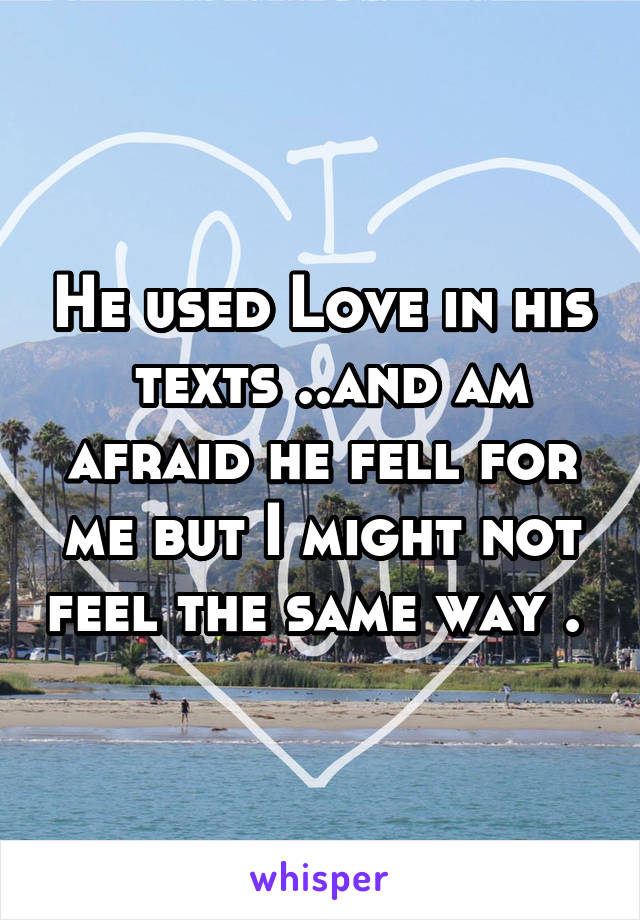 He used Love in his  texts ..and am afraid he fell for me but I might not feel the same way .