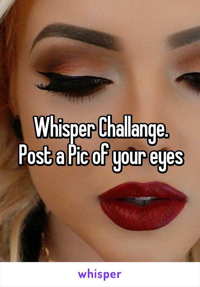 Whisper Challange. Post a Pic of your eyes