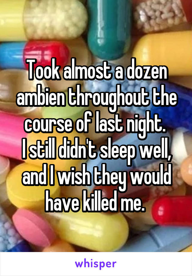 Took almost a dozen ambien throughout the course of last night.  I still didn't sleep well, and I wish they would have killed me.