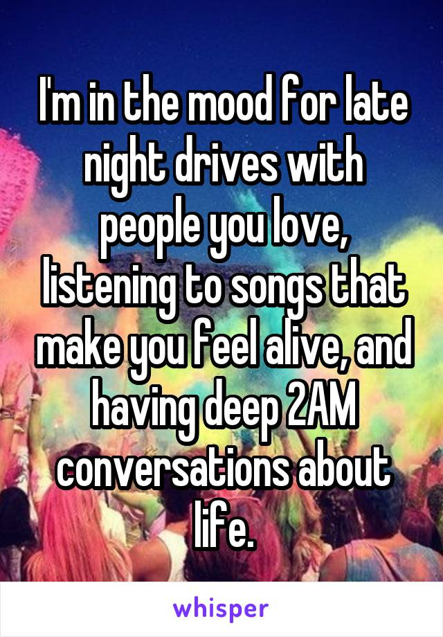 I'm in the mood for late night drives with people you love, listening to songs that make you feel alive, and having deep 2AM conversations about life.