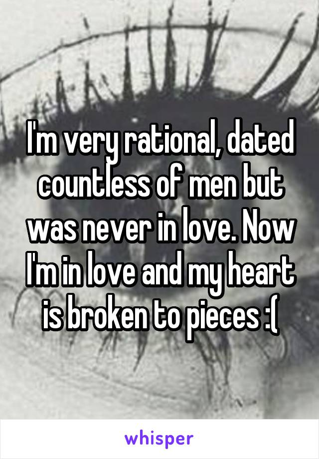 I'm very rational, dated countless of men but was never in love. Now I'm in love and my heart is broken to pieces :(
