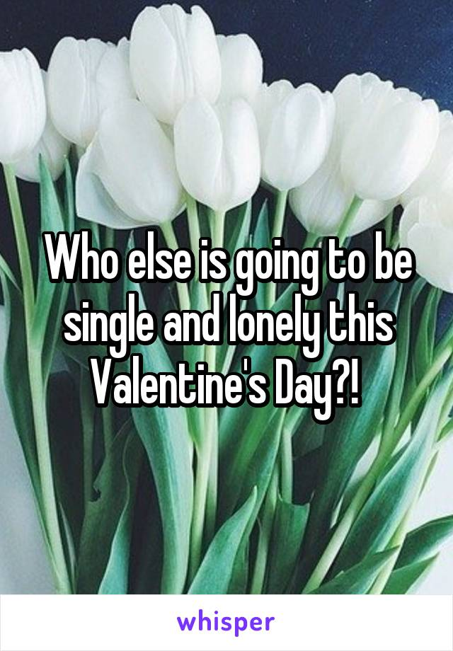 Who else is going to be single and lonely this Valentine's Day?!