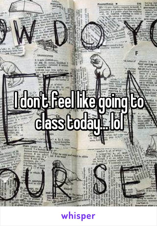 I don't feel like going to class today... lol