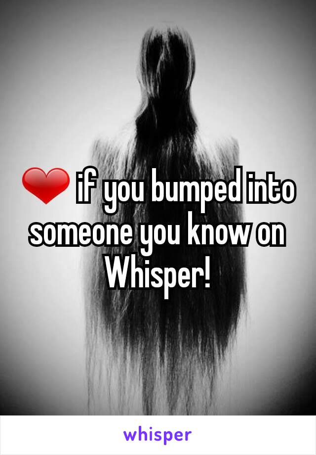 ❤ if you bumped into someone you know on Whisper!