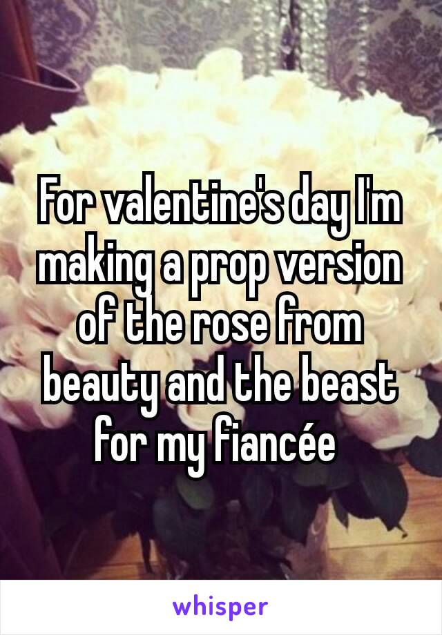 For valentine's day I'm making a prop version of the rose from beauty and the beast for my fiancée