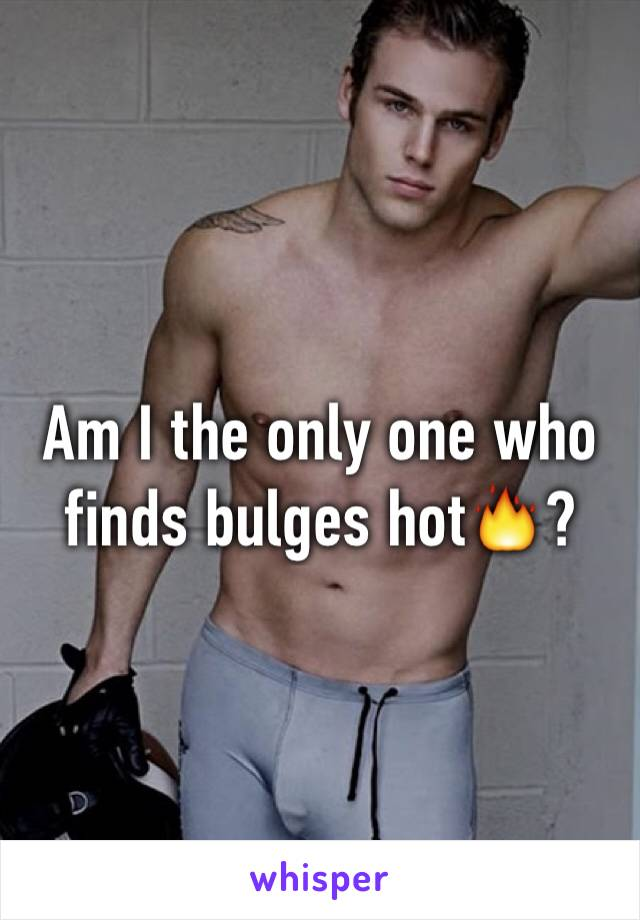 Am I the only one who finds bulges hot🔥?