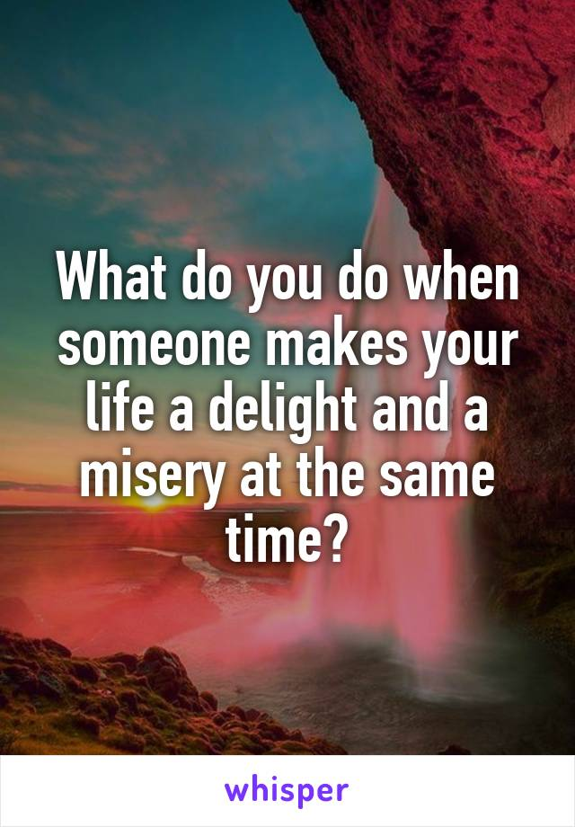 What do you do when someone makes your life a delight and a misery at the same time?