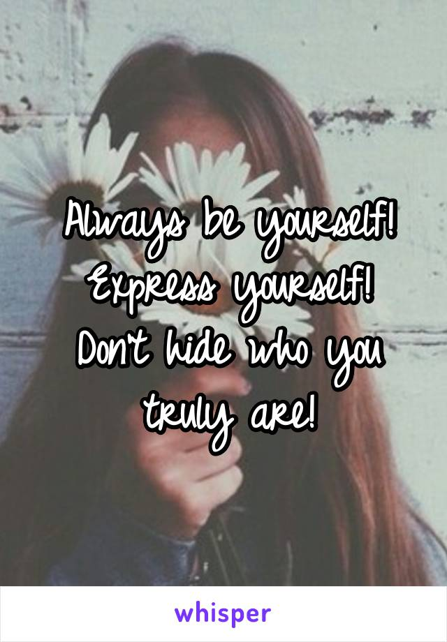 Always be yourself! Express yourself! Don't hide who you truly are!