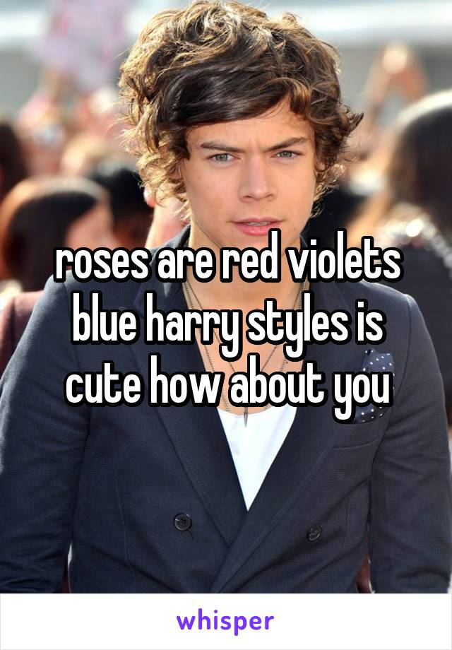 roses are red violets blue harry styles is cute how about you