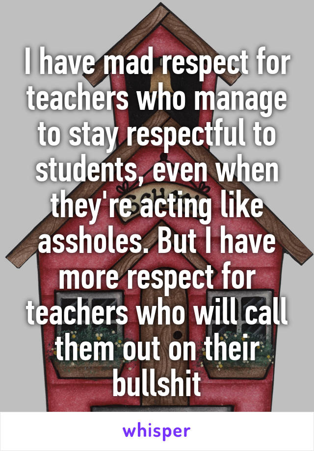 I have mad respect for teachers who manage to stay respectful to students, even when they're acting like assholes. But I have more respect for teachers who will call them out on their bullshit