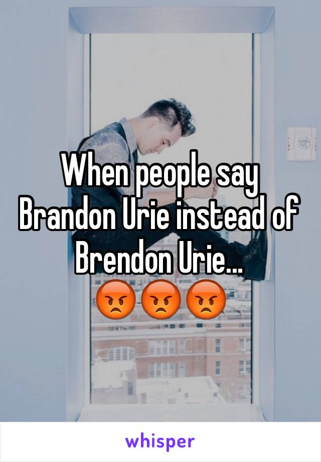 When people say Brandon Urie instead of Brendon Urie...  😡😡😡