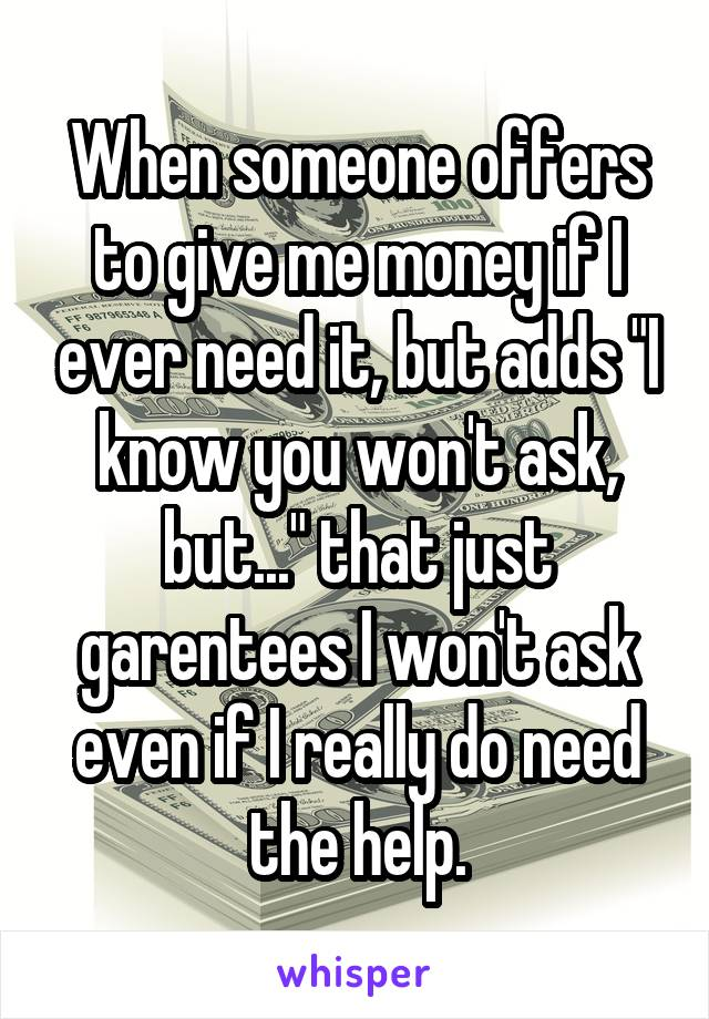 """When someone offers to give me money if I ever need it, but adds """"I know you won't ask, but..."""" that just garentees I won't ask even if I really do need the help."""