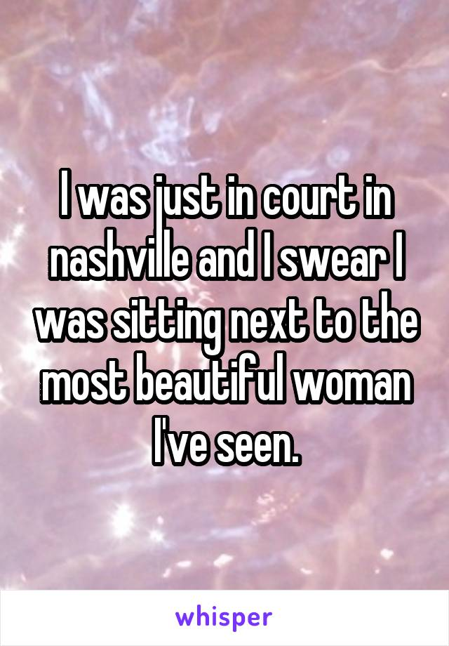 I was just in court in nashville and I swear I was sitting next to the most beautiful woman I've seen.