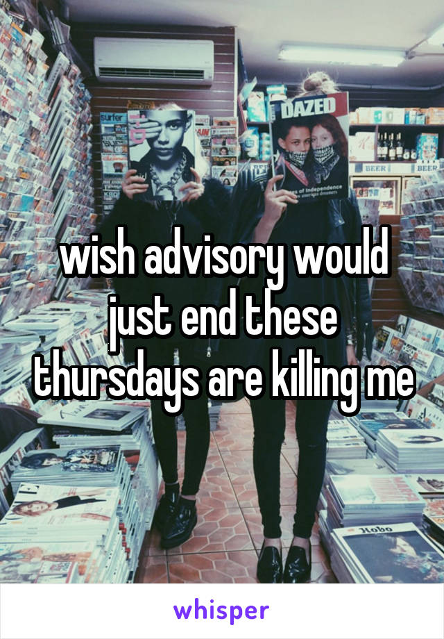 wish advisory would just end these thursdays are killing me