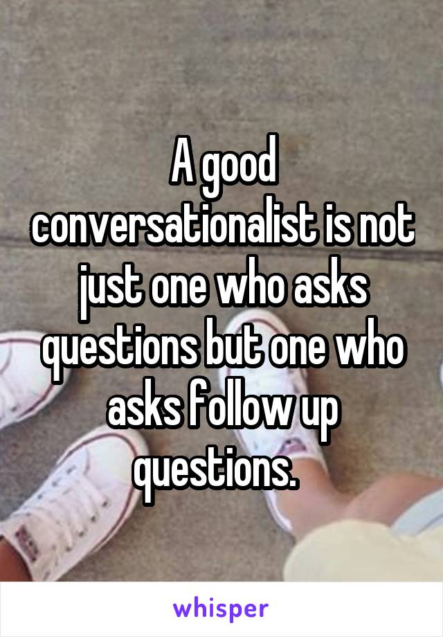 A good conversationalist is not just one who asks questions but one who asks follow up questions.