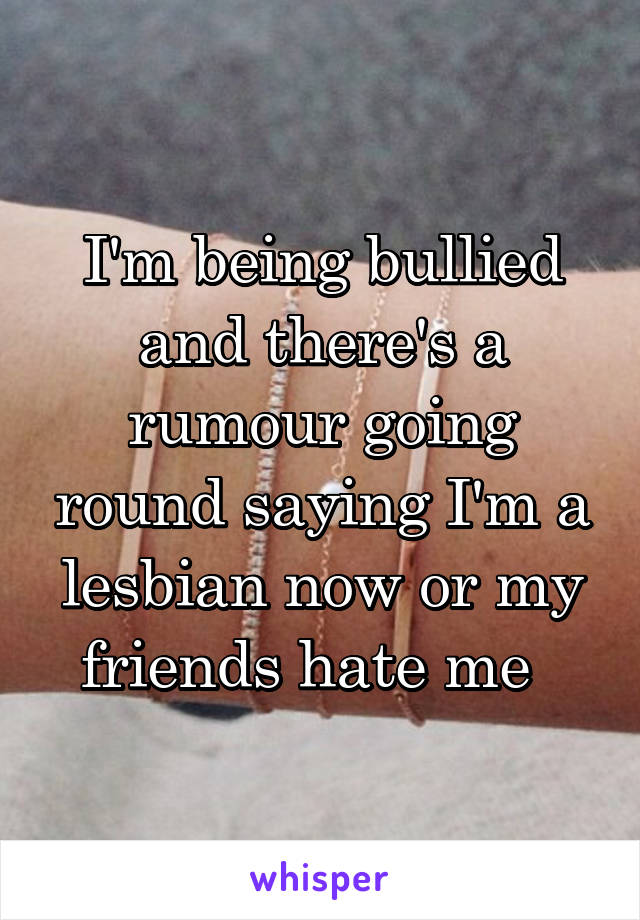 I'm being bullied and there's a rumour going round saying I'm a lesbian now or my friends hate me