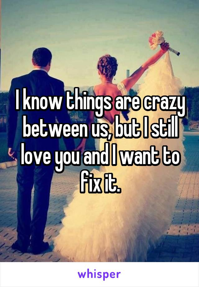 I know things are crazy between us, but I still love you and I want to fix it.