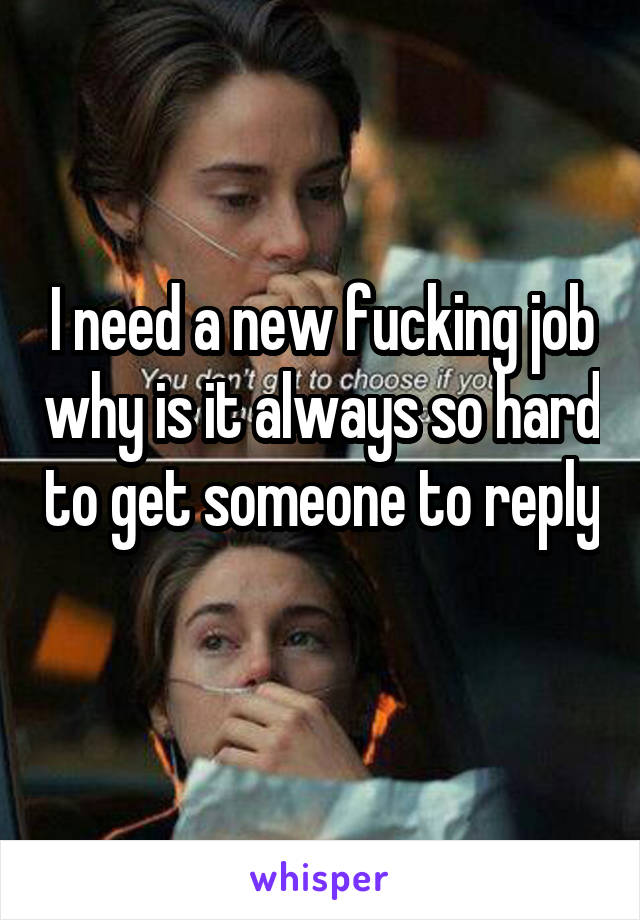 I need a new fucking job why is it always so hard to get someone to reply