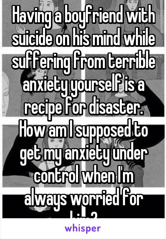 Having a boyfriend with suicide on his mind while suffering from terrible anxiety yourself is a recipe for disaster. How am I supposed to get my anxiety under control when I'm always worried for him?
