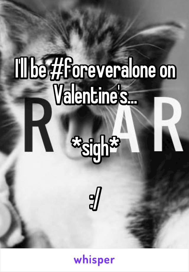 I'll be #foreveralone on Valentine's...  *sigh*  :/