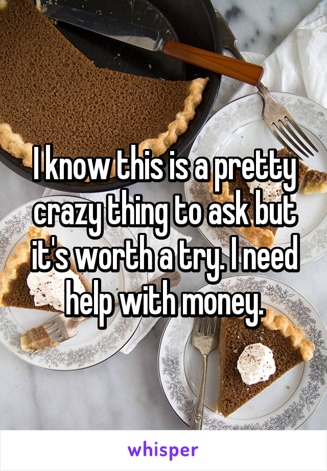 I know this is a pretty crazy thing to ask but it's worth a try. I need help with money.