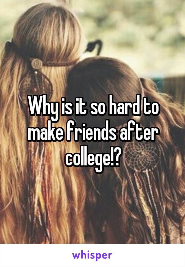 Why is it so hard to make friends after college!?