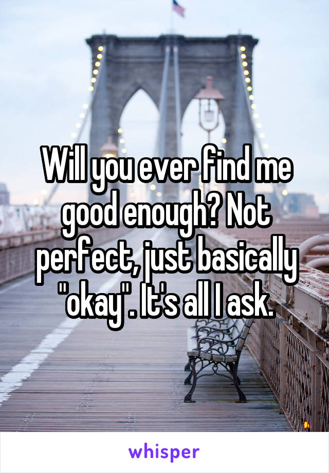 """Will you ever find me good enough? Not perfect, just basically """"okay"""". It's all I ask."""