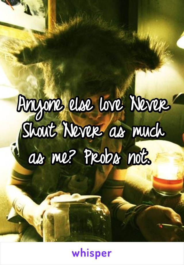 Anyone else love Never Shout Never as much as me? Probs not.