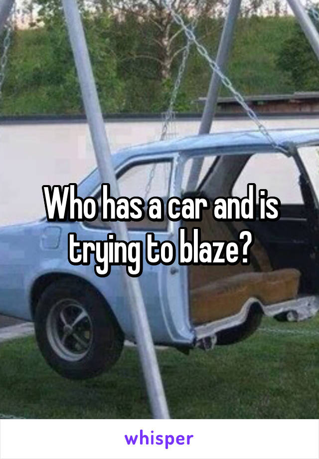 Who has a car and is trying to blaze?