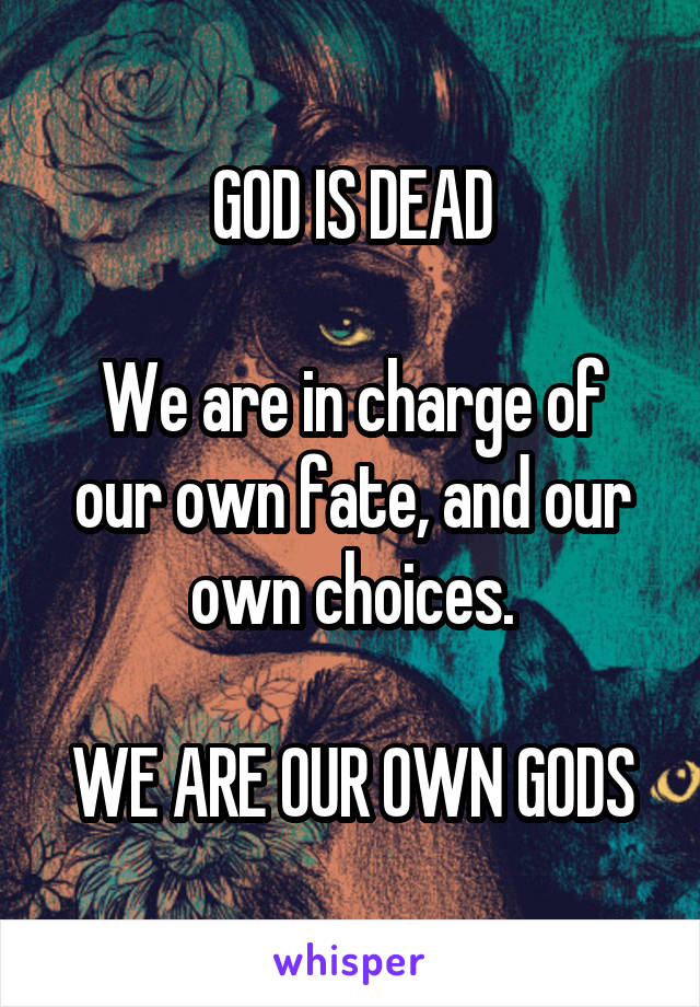 GOD IS DEAD  We are in charge of our own fate, and our own choices.  WE ARE OUR OWN GODS