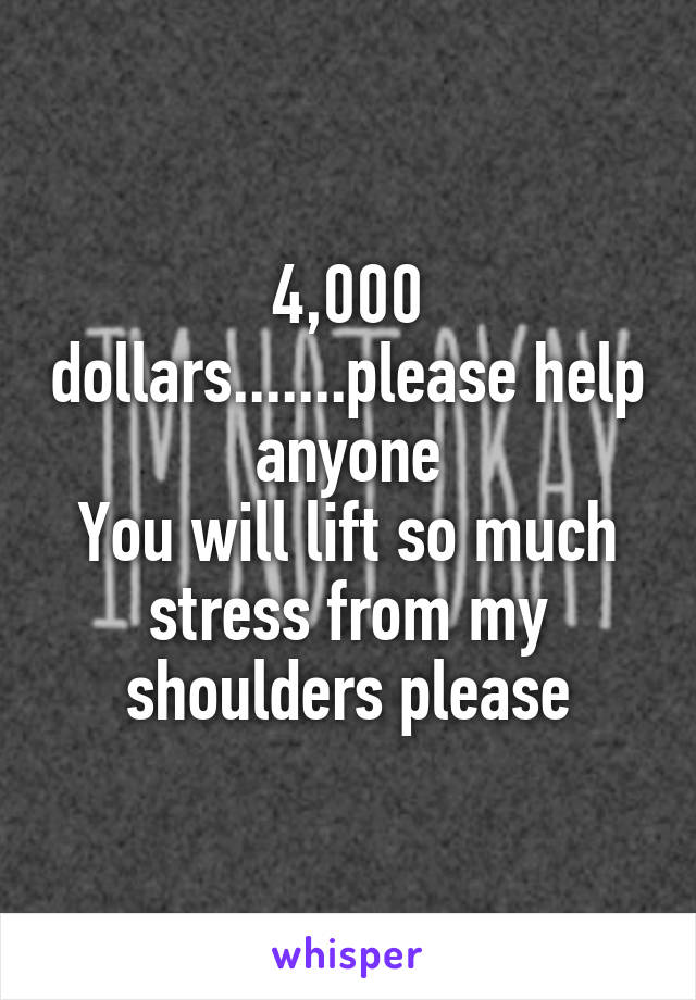 4,000 dollars.......please help anyone You will lift so much stress from my shoulders please
