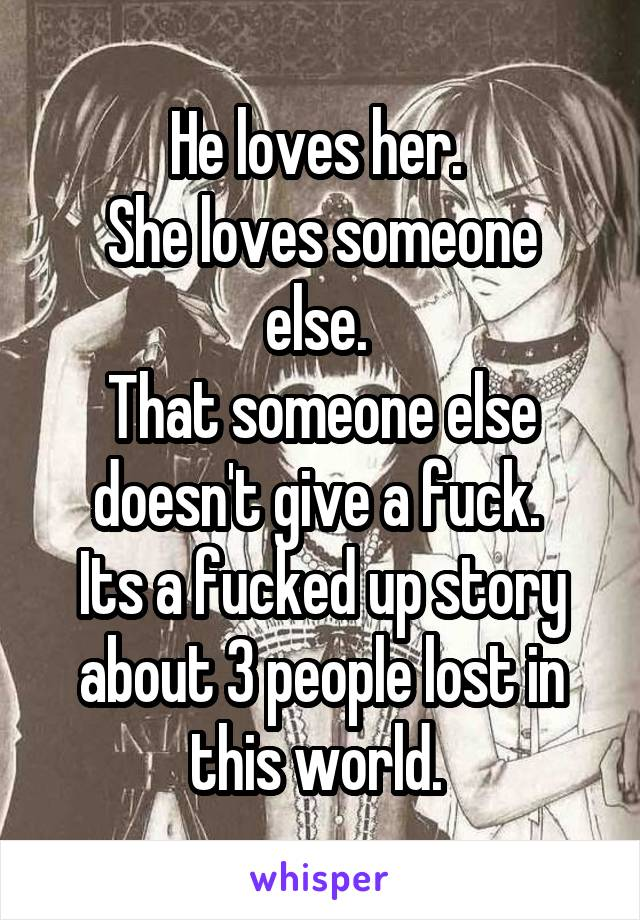 He loves her.  She loves someone else.  That someone else doesn't give a fuck.  Its a fucked up story about 3 people lost in this world.