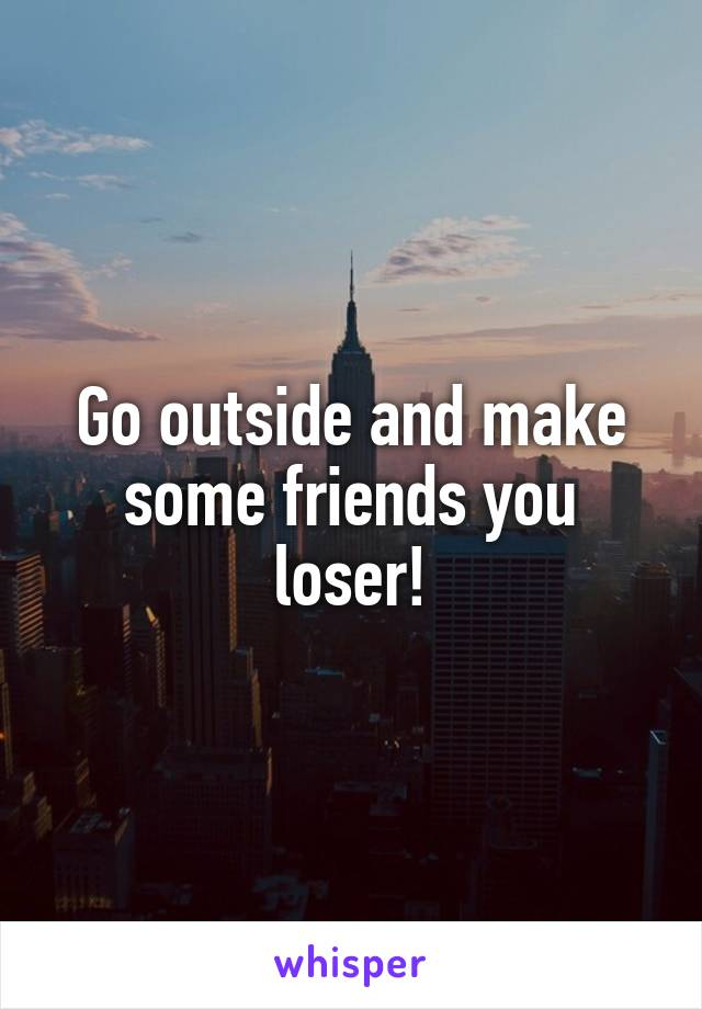 Go outside and make some friends you loser!