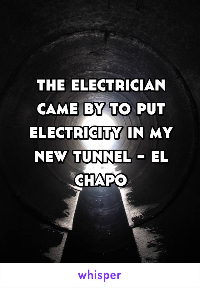 the electrician came by to put electricity in my new tunnel - el chapo