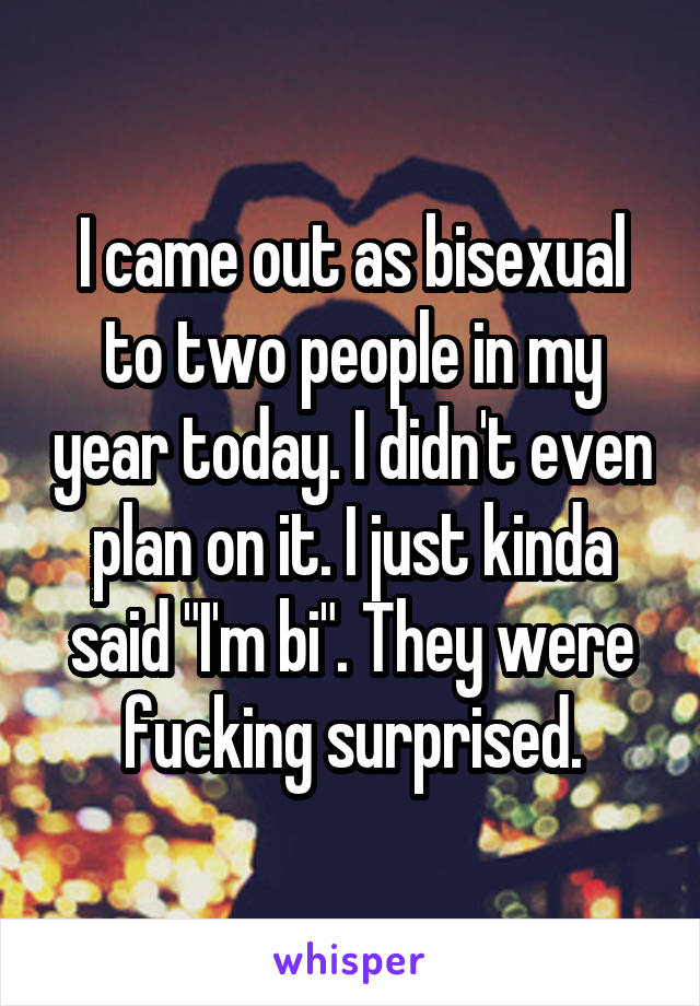 "I came out as bisexual to two people in my year today. I didn't even plan on it. I just kinda said ""I'm bi"". They were fucking surprised."