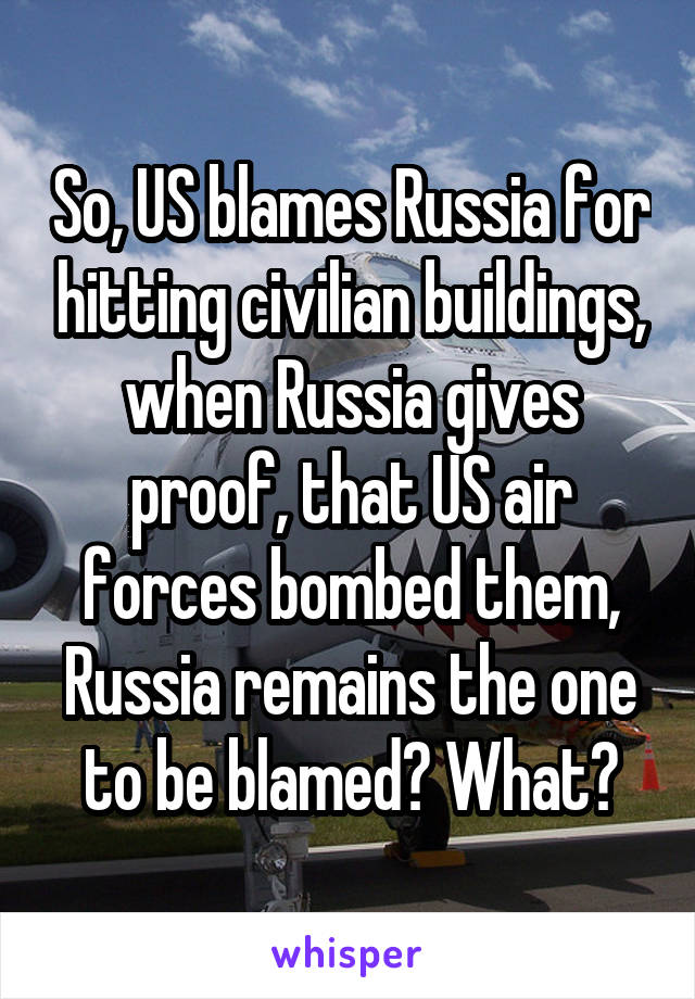 So, US blames Russia for hitting civilian buildings, when Russia gives proof, that US air forces bombed them, Russia remains the one to be blamed? What?