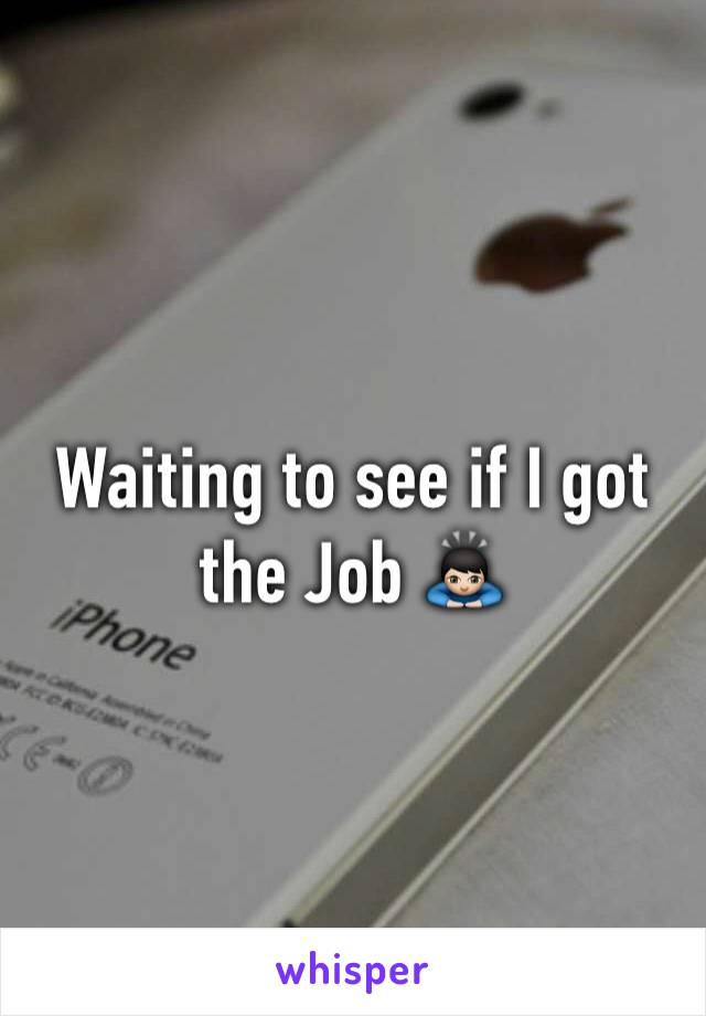 Waiting to see if I got the Job 🙇🏻