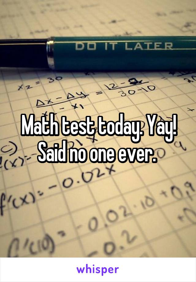 Math test today. Yay! Said no one ever.