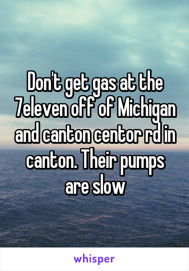 Don't get gas at the 7eleven off of Michigan and canton centor rd in canton. Their pumps are slow