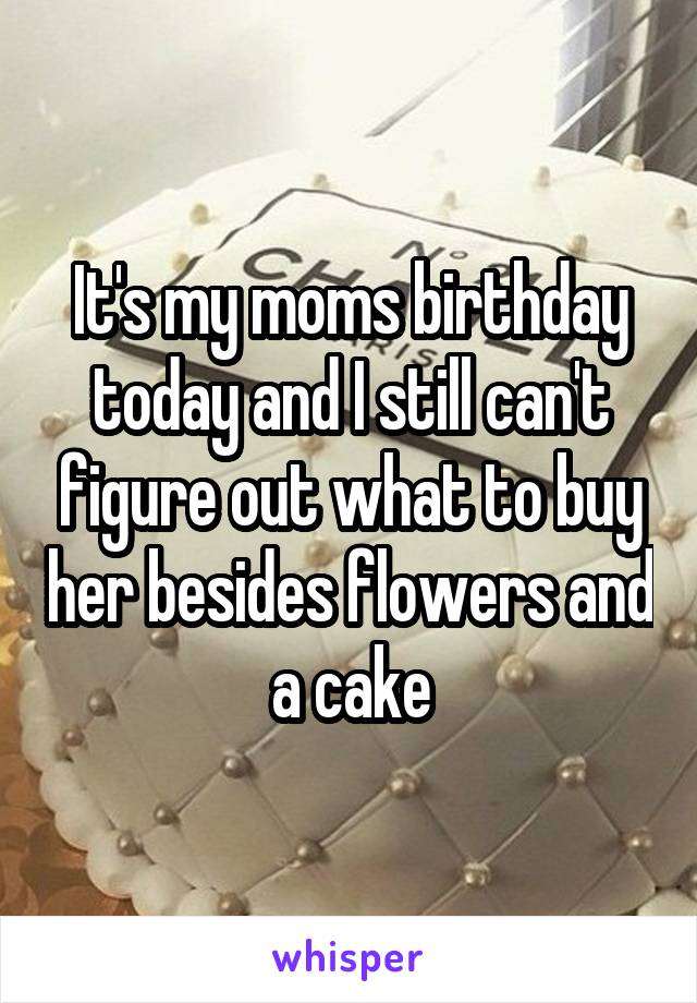 It's my moms birthday today and I still can't figure out what to buy her besides flowers and a cake