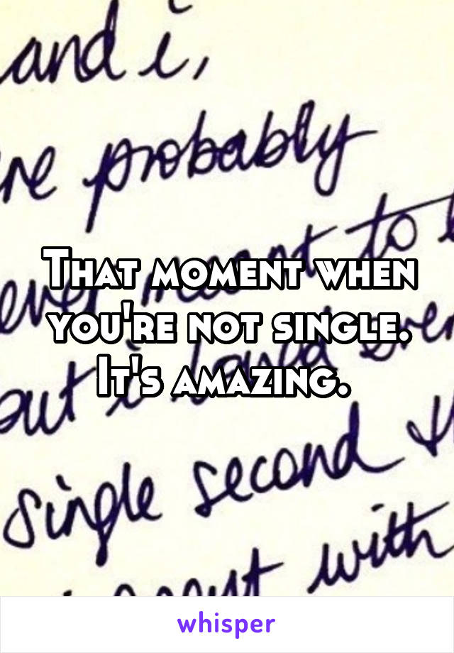 That moment when you're not single. It's amazing.