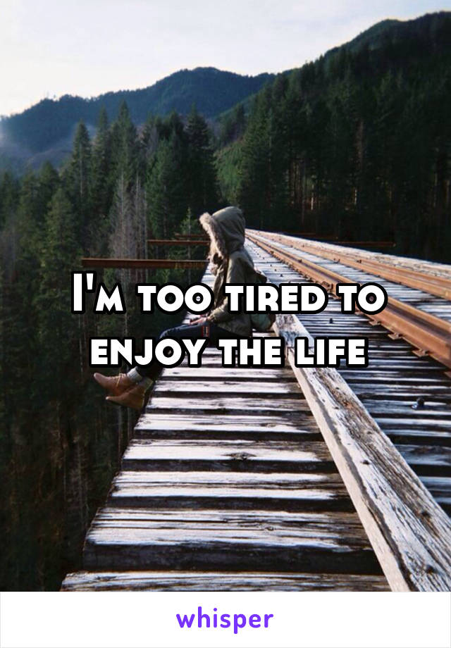 I'm too tired to enjoy the life