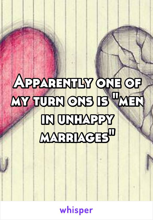 "Apparently one of my turn ons is ""men in unhappy marriages"""