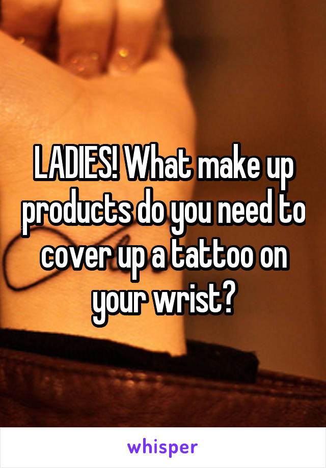 LADIES! What make up products do you need to cover up a tattoo on your wrist?
