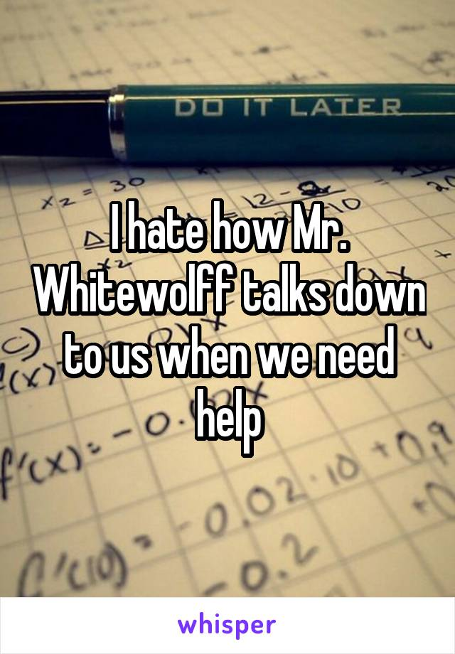 I hate how Mr. Whitewolff talks down to us when we need help
