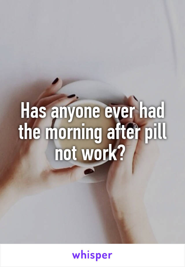 Has anyone ever had the morning after pill not work?