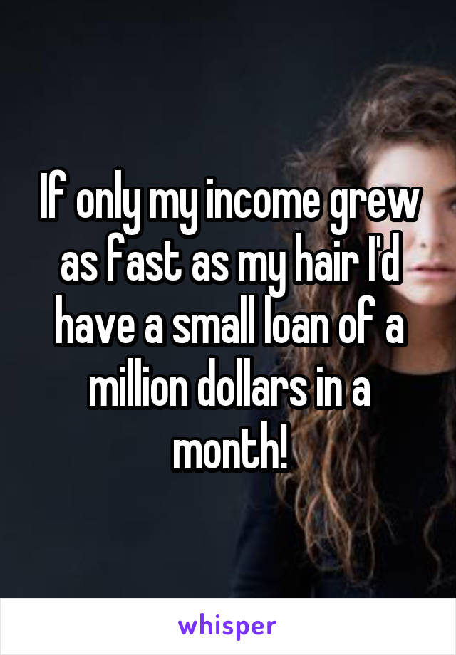 If only my income grew as fast as my hair I'd have a small loan of a million dollars in a month!