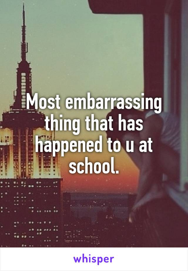Most embarrassing thing that has happened to u at school.