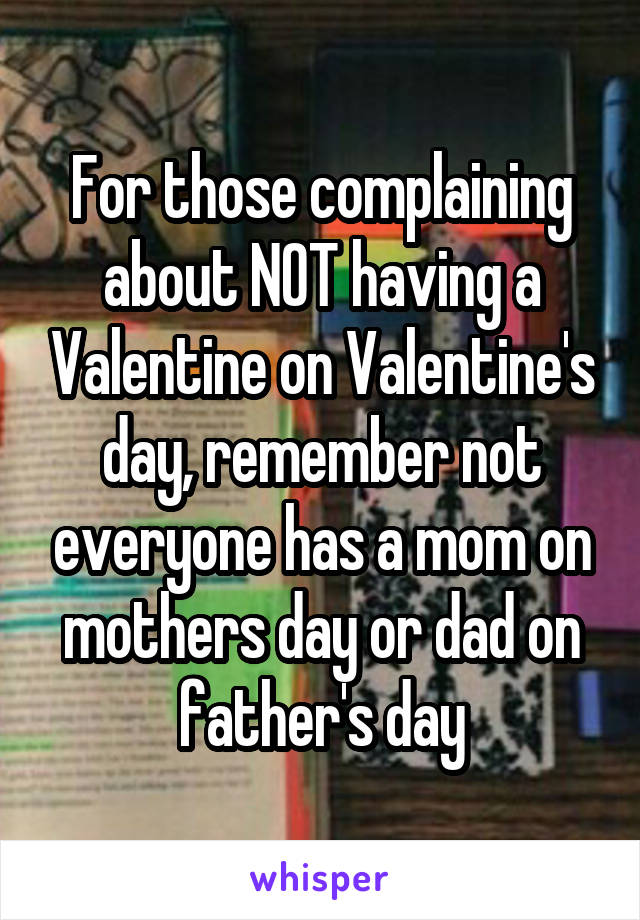 For those complaining about NOT having a Valentine on Valentine's day, remember not everyone has a mom on mothers day or dad on father's day
